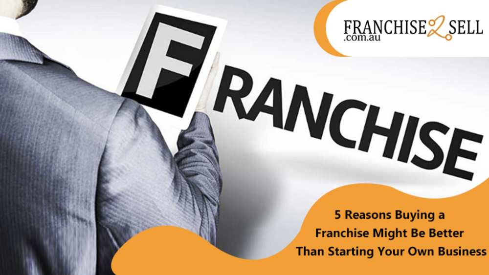 5 Reasons Buying a Franchise Might Be Better Than Starting Your Own Business